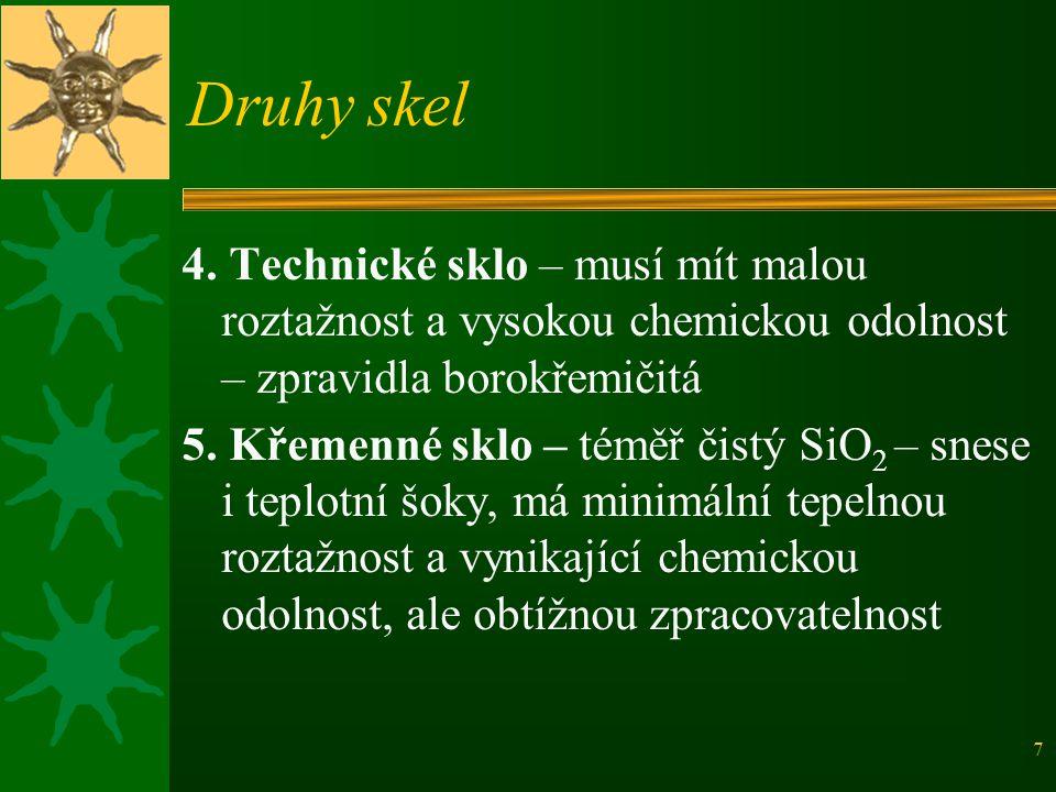 7 Druhy skel 4. Technické sklo – musí mít malou roztažnost a vysokou chemickou odolnost – zpravidla borokřemičitá 5. Křemenné sklo – téměř čistý SiO 2