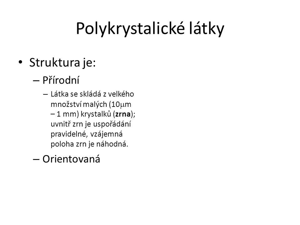 Polykrystalické látky Struktura je: – Přírodní – Látka se skládá z velkého množství malých (10  m – 1 mm) krystalků (zrna); uvnitř zrn je uspořádání