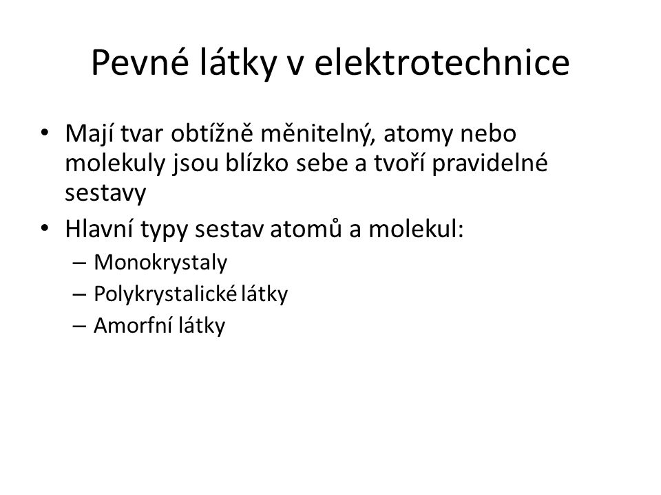 Pevné látky v elektrotechnice Mají tvar obtížně měnitelný, atomy nebo molekuly jsou blízko sebe a tvoří pravidelné sestavy Hlavní typy sestav atomů a