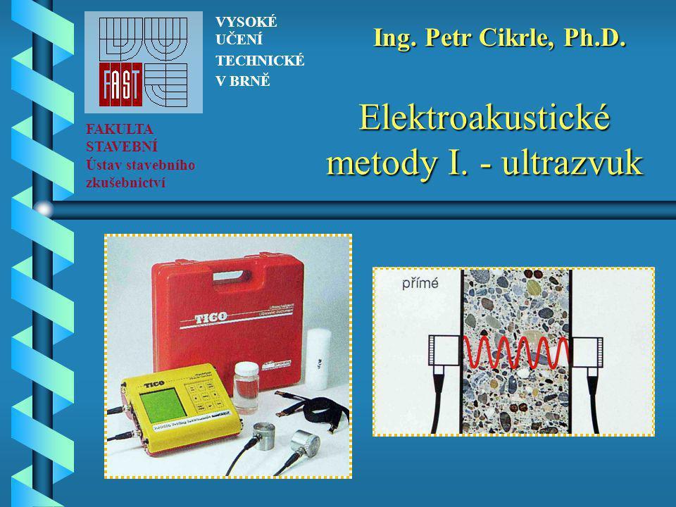 Elektroakustické metody I. - ultrazvuk FAKULTA STAVEBNÍ Ústav stavebního zkušebnictví VYSOKÉ UČENÍ TECHNICKÉ V BRNĚ Ing. Petr Cikrle, Ph.D.