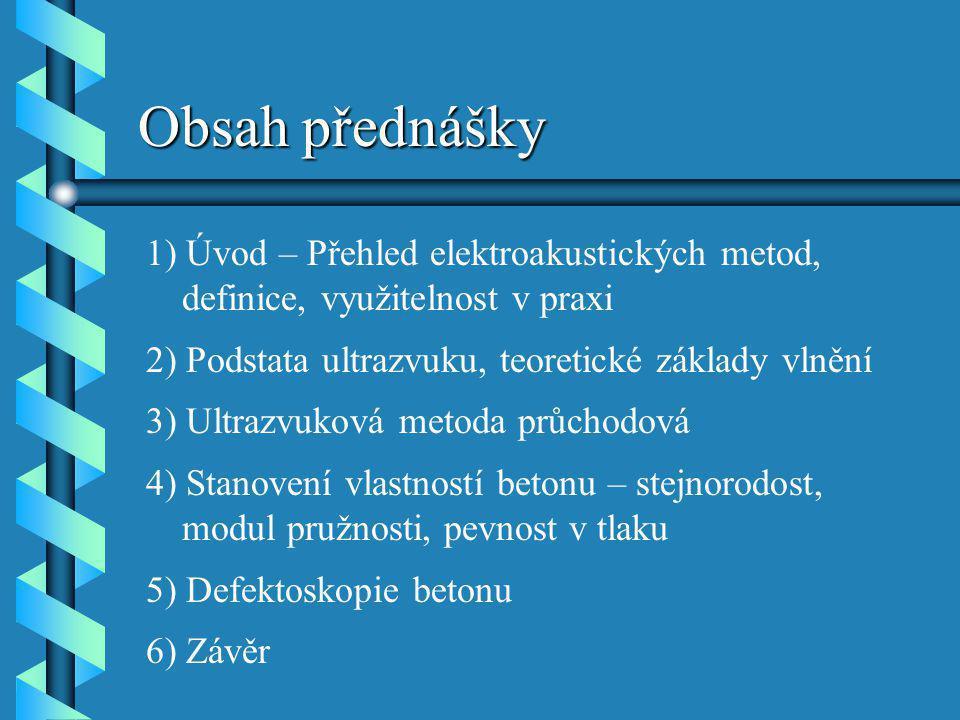 Obsah přednášky 1) Úvod – Přehled elektroakustických metod, definice, využitelnost v praxi 2) Podstata ultrazvuku, teoretické základy vlnění 3) Ultraz