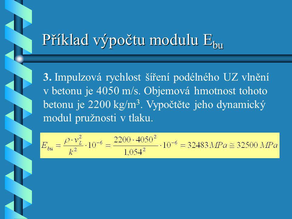 Příklad výpočtu modulu E bu 3. Impulzová rychlost šíření podélného UZ vlnění v betonu je 4050 m/s. Objemová hmotnost tohoto betonu je 2200 kg/m 3. Vyp