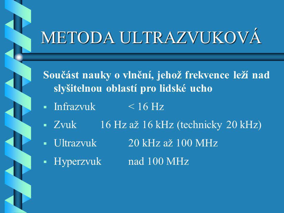 METODA ULTRAZVUKOVÁ Součást nauky o vlnění, jehož frekvence leží nad slyšitelnou oblastí pro lidské ucho  Infrazvuk< 16 Hz  Zvuk16 Hz až 16 kHz (tec