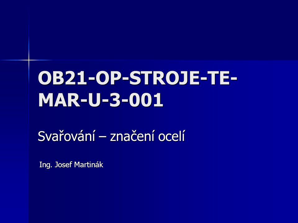 OB21-OP-STROJE-TE- MAR-U-3-001 Svařování – značení ocelí Ing. Josef Martinák