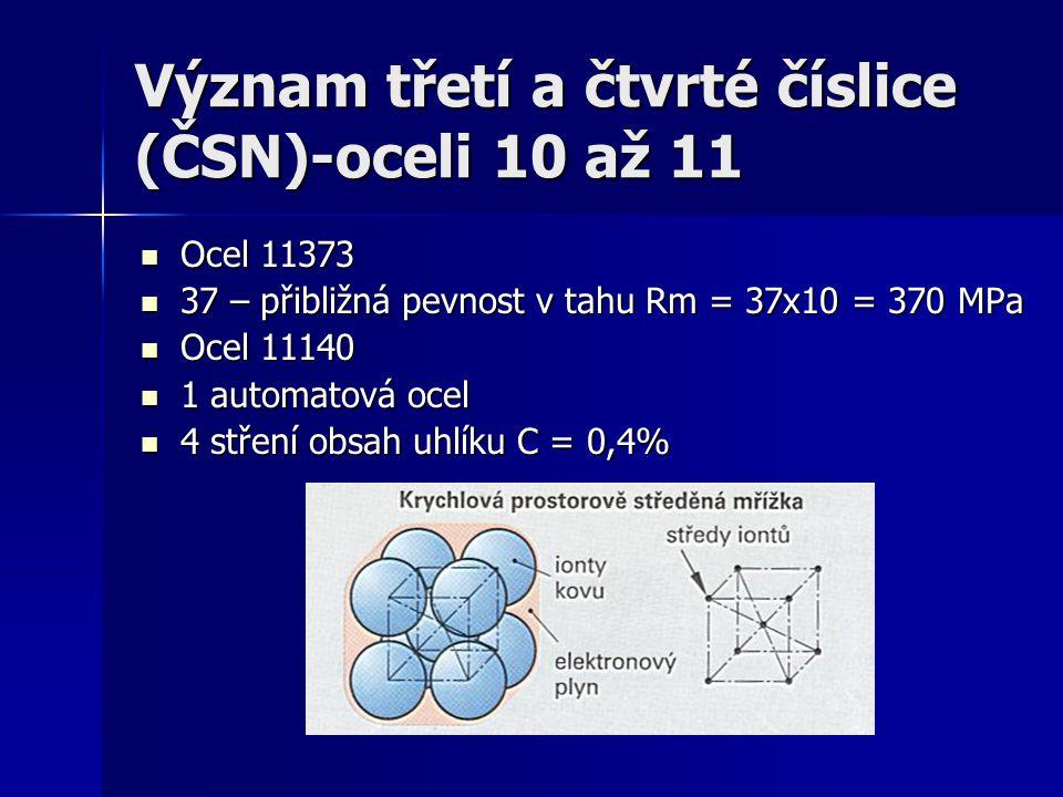 Význam třetí a čtvrté číslice (ČSN)-oceli 10 až 11 Ocel 11373 Ocel 11373 37 – přibližná pevnost v tahu Rm = 37x10 = 370 MPa 37 – přibližná pevnost v t