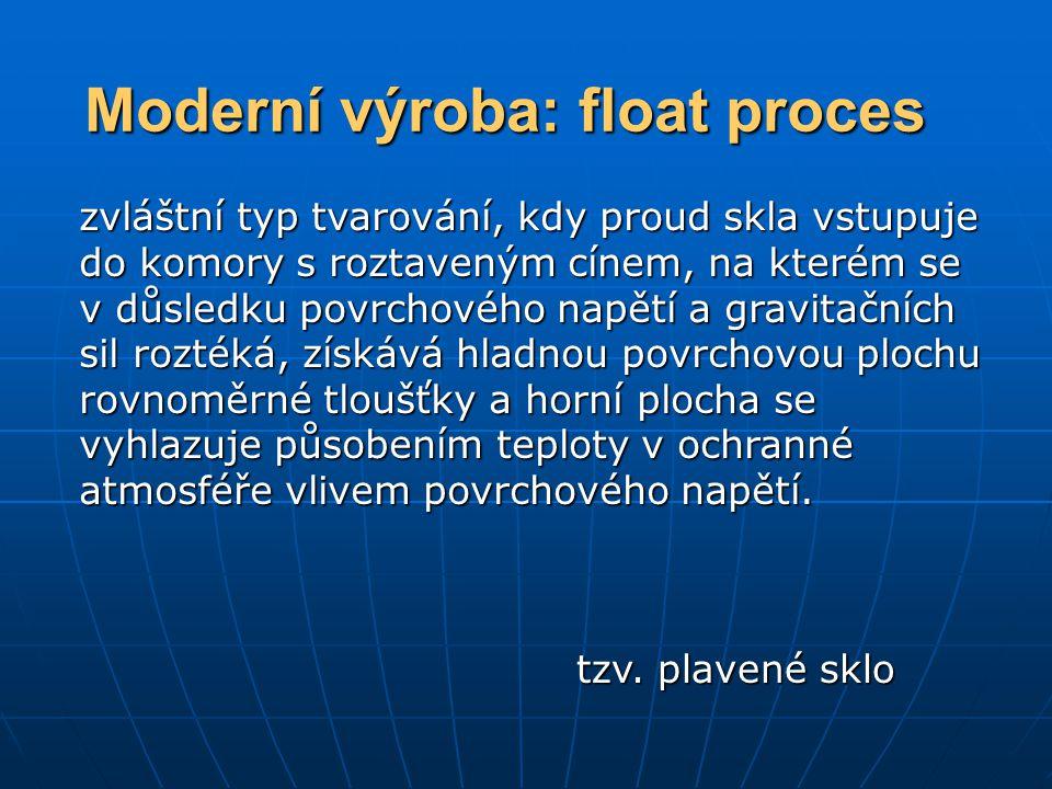 Moderní výroba: float proces zvláštní typ tvarování, kdy proud skla vstupuje do komory s roztaveným cínem, na kterém se v důsledku povrchového napětí