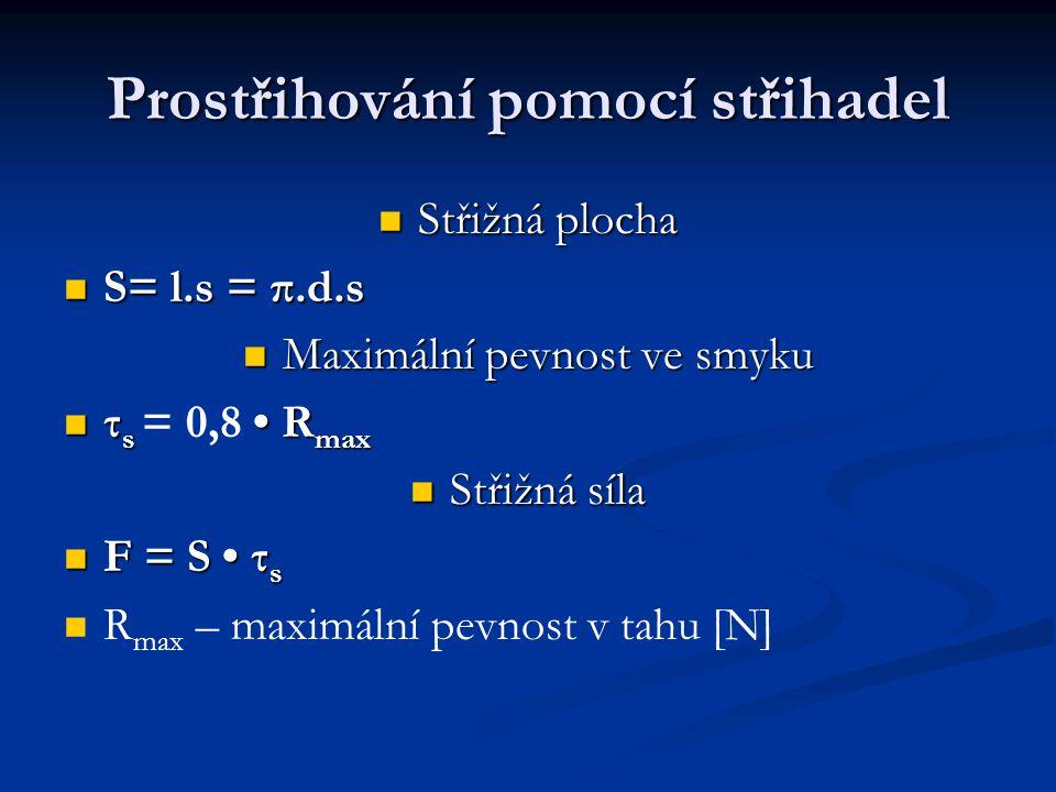 Prostřihování pomocí střihadel Střižná plocha Střižná plocha S= l.s = π.d.s S= l.s = π.d.s Maximální pevnost ve smyku Maximální pevnost ve smyku τ s R max τ s = 0,8 R max Střižná síla Střižná síla F = S τ s F = S τ s R max – maximální pevnost v tahu [N]