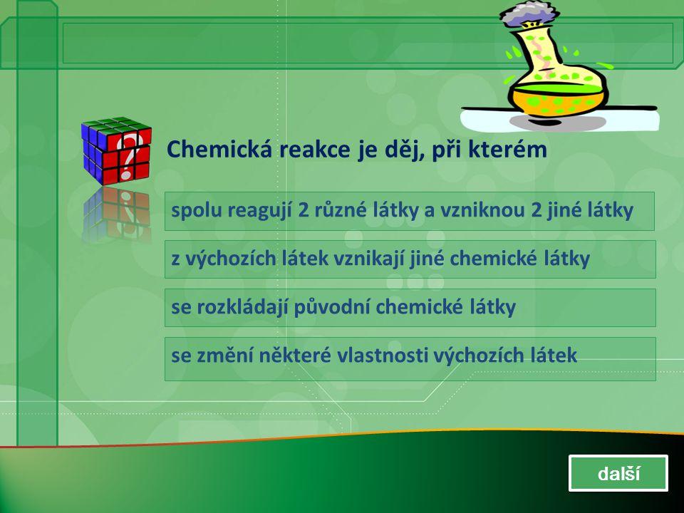 Chemická reakce je děj, při kterém spolu reagují 2 různé látky a vzniknou 2 jiné látky z výchozích látek vznikají jiné chemické látky se rozkládají pů
