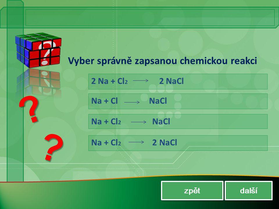 Vyber správně zapsanou chemickou reakci 2 Na + Cl 2 2 NaCl Na + Cl NaCl Na + Cl 2 NaCl Na + Cl 2 2 NaCl zpět další ? ?