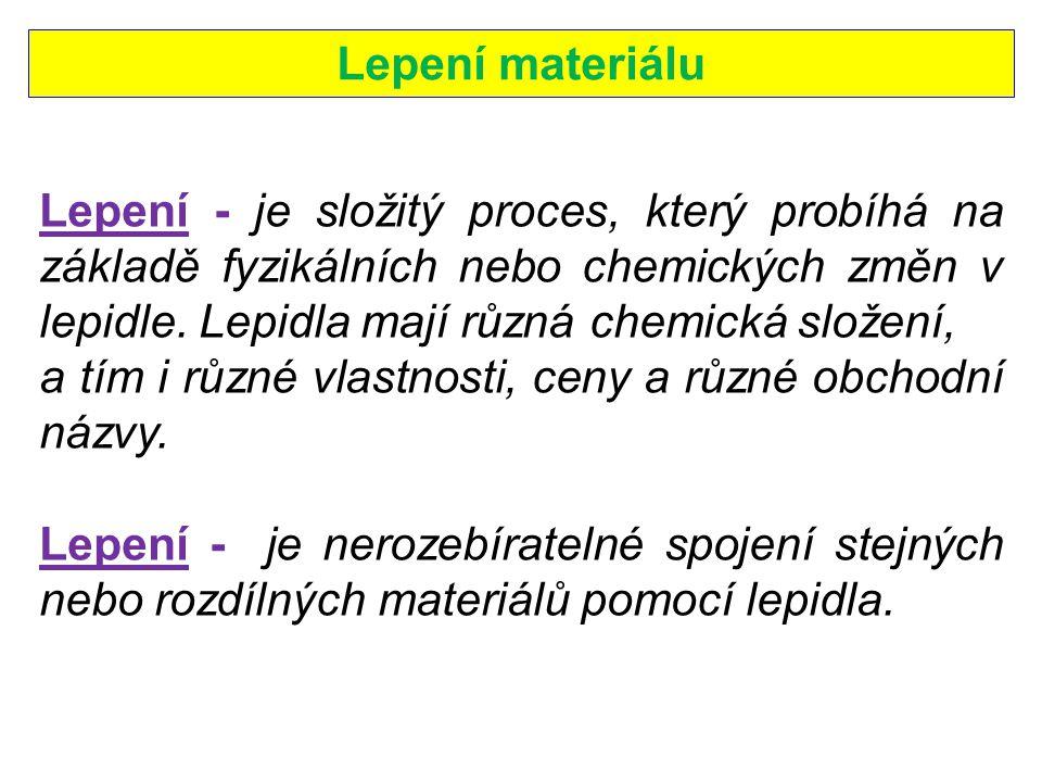 Lepení materiálu Lepení - je složitý proces, který probíhá na základě fyzikálních nebo chemických změn v lepidle. Lepidla mají různá chemická složení,