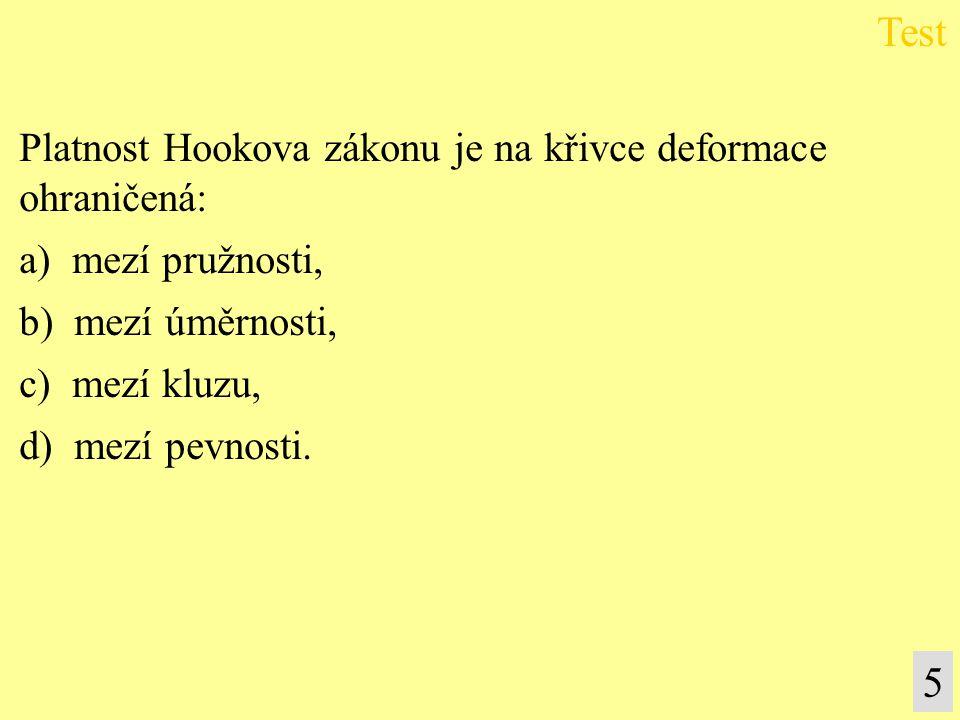Platnost Hookova zákonu je na křivce deformace ohraničená: a) mezí pružnosti, b) mezí úměrnosti, c) mezí kluzu, d) mezí pevnosti. Test 5