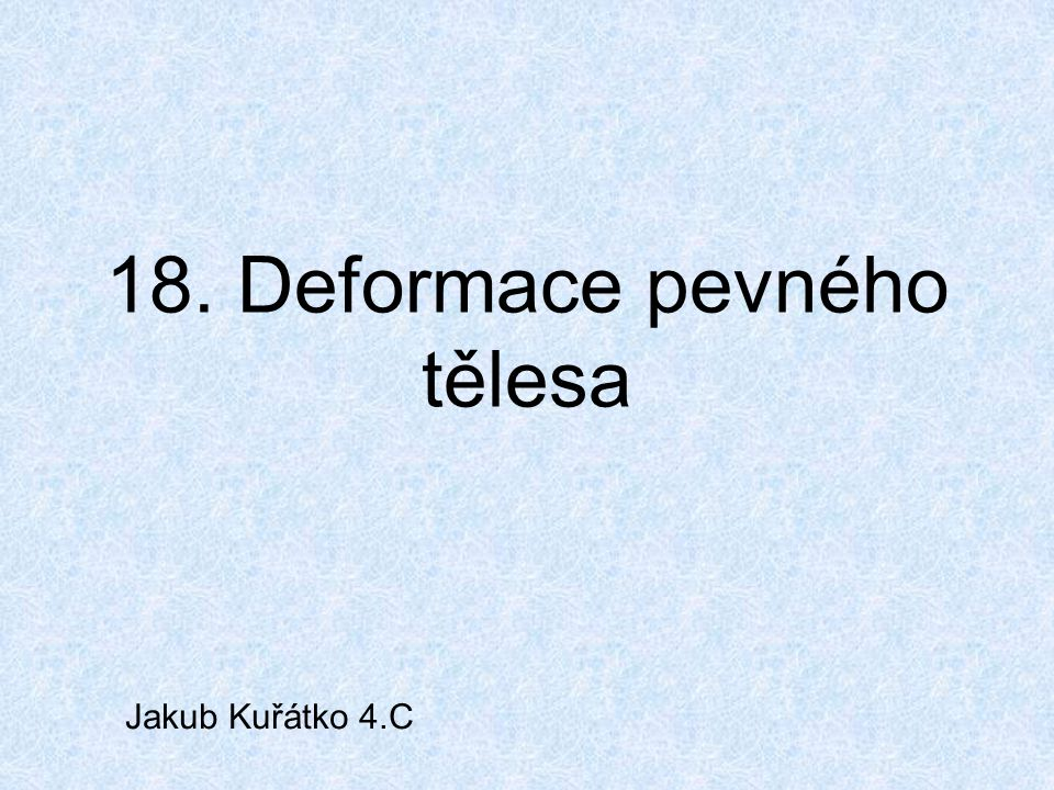 18. Deformace pevného tělesa Jakub Kuřátko 4.C