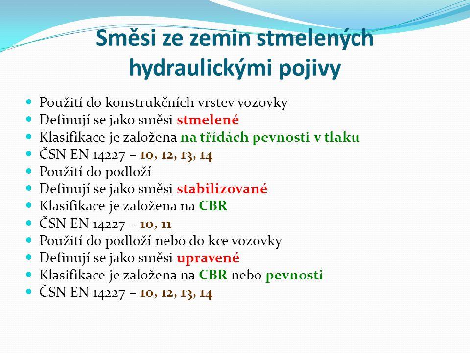 Směsi ze zemin stmelených hydraulickými pojivy Použití do konstrukčních vrstev vozovky Definují se jako směsi stmelené Klasifikace je založena na třídách pevnosti v tlaku ČSN EN 14227 – 10, 12, 13, 14 Použití do podloží Definují se jako směsi stabilizované Klasifikace je založena na CBR ČSN EN 14227 – 10, 11 Použití do podloží nebo do kce vozovky Definují se jako směsi upravené Klasifikace je založena na CBR nebo pevnosti ČSN EN 14227 – 10, 12, 13, 14