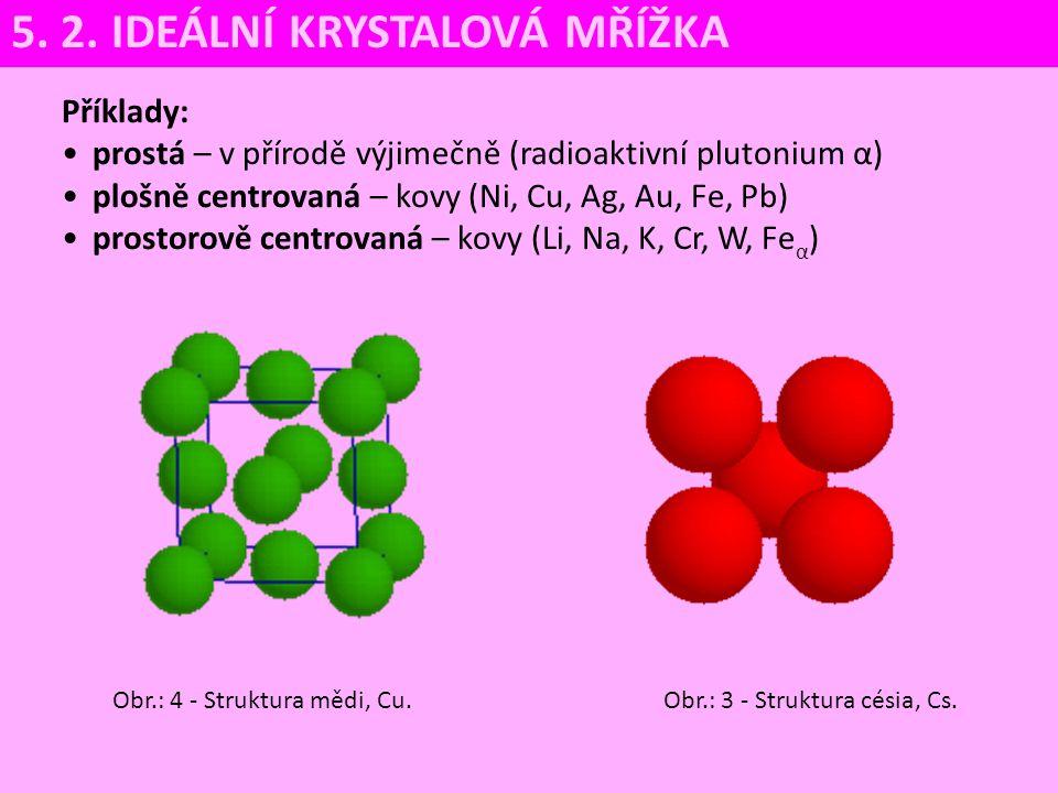 Příklady: prostá – v přírodě výjimečně (radioaktivní plutonium α) plošně centrovaná – kovy (Ni, Cu, Ag, Au, Fe, Pb) prostorově centrovaná – kovy (Li,