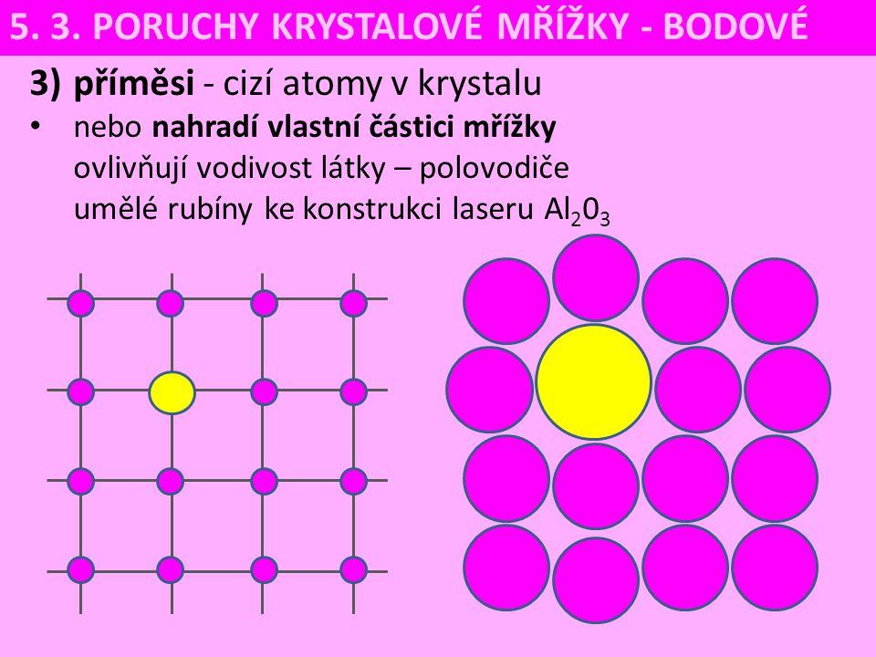 3)příměsi - cizí atomy v krystalu nebo nahradí vlastní částici mřížky ovlivňují vodivost látky – polovodiče umělé rubíny ke konstrukci laseru Al 2 0 3