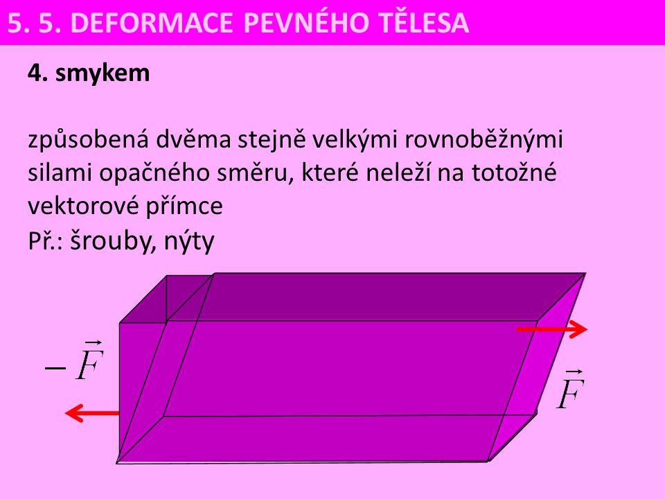 4. smykem způsobená dvěma stejně velkými rovnoběžnými silami opačného směru, které neleží na totožné vektorové přímce Př.: šrouby, nýty 5. 5. DEFORMAC