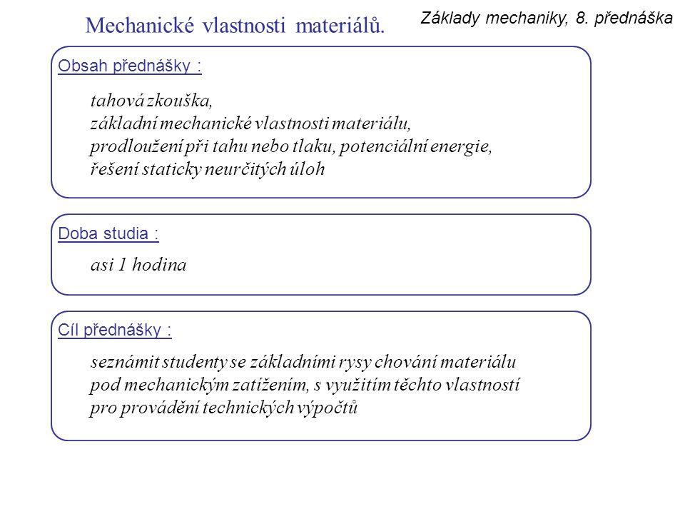 Základy mechaniky, 8. přednáška Mechanické vlastnosti materiálů. Obsah přednášky : tahová zkouška, základní mechanické vlastnosti materiálu, prodlouže