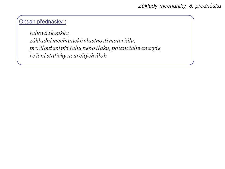 Základy mechaniky, 8. přednáška Obsah přednášky : tahová zkouška, základní mechanické vlastnosti materiálu, prodloužení při tahu nebo tlaku, potenciál