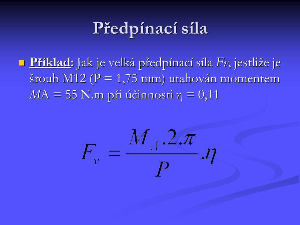 Předpínací síla Příklad: Jak je velká předpínací síla Fv, jestliže je šroub M12 (P = 1,75 mm) utahován momentem MA = 55 N.m při účinnosti η = 0,11 Pří