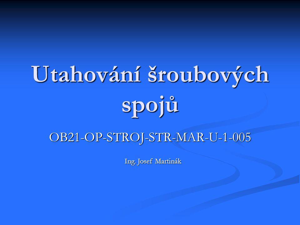 Utahování šroubových spojů OB21-OP-STROJ-STR-MAR-U-1-005 Ing. Josef Martinák