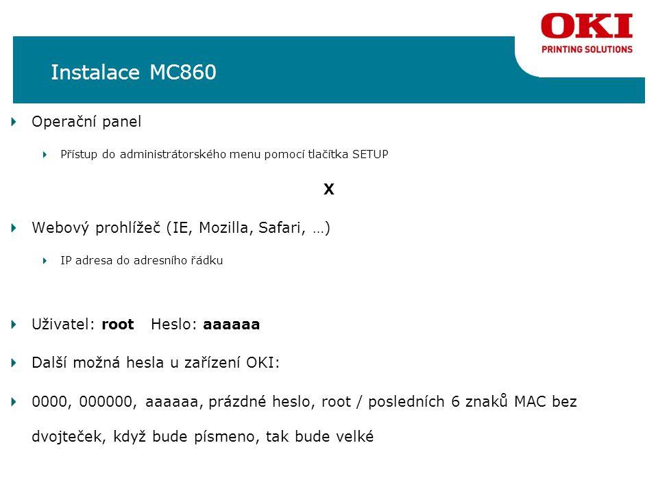 Instalace MC860 Operační panel Přístup do administrátorského menu pomocí tlačítka SETUP X Webový prohlížeč (IE, Mozilla, Safari, …) IP adresa do adresního řádku Uživatel: root Heslo: aaaaaa Další možná hesla u zařízení OKI: 0000, 000000, aaaaaa, prázdné heslo, root / posledních 6 znaků MAC bez dvojteček, když bude písmeno, tak bude velké