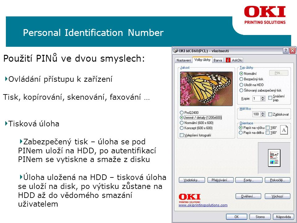 Personal Identification Number Použití PINů ve dvou smyslech: Ovládání přístupu k zařízení Tisk, kopírování, skenování, faxování … Tisková úloha Zabezpečený tisk – úloha se pod PINem uloží na HDD, po autentifikací PINem se vytiskne a smaže z disku Úloha uložená na HDD – tisková úloha se uloží na disk, po výtisku zůstane na HDD až do vědomého smazání uživatelem