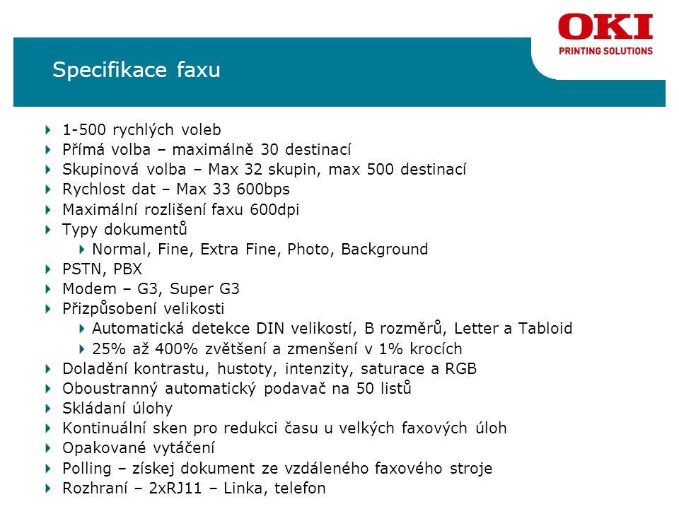 Specifikace faxu 1-500 rychlých voleb Přímá volba – maximálně 30 destinací Skupinová volba – Max 32 skupin, max 500 destinací Rychlost dat – Max 33 600bps Maximální rozlišení faxu 600dpi Typy dokumentů Normal, Fine, Extra Fine, Photo, Background PSTN, PBX Modem – G3, Super G3 Přizpůsobení velikosti Automatická detekce DIN velikostí, B rozměrů, Letter a Tabloid 25% až 400% zvětšení a zmenšení v 1% krocích Doladění kontrastu, hustoty, intenzity, saturace a RGB Oboustranný automatický podavač na 50 listů Skládaní úlohy Kontinuální sken pro redukci času u velkých faxových úloh Opakované vytáčení Polling – získej dokument ze vzdáleného faxového stroje Rozhraní – 2xRJ11 – Linka, telefon