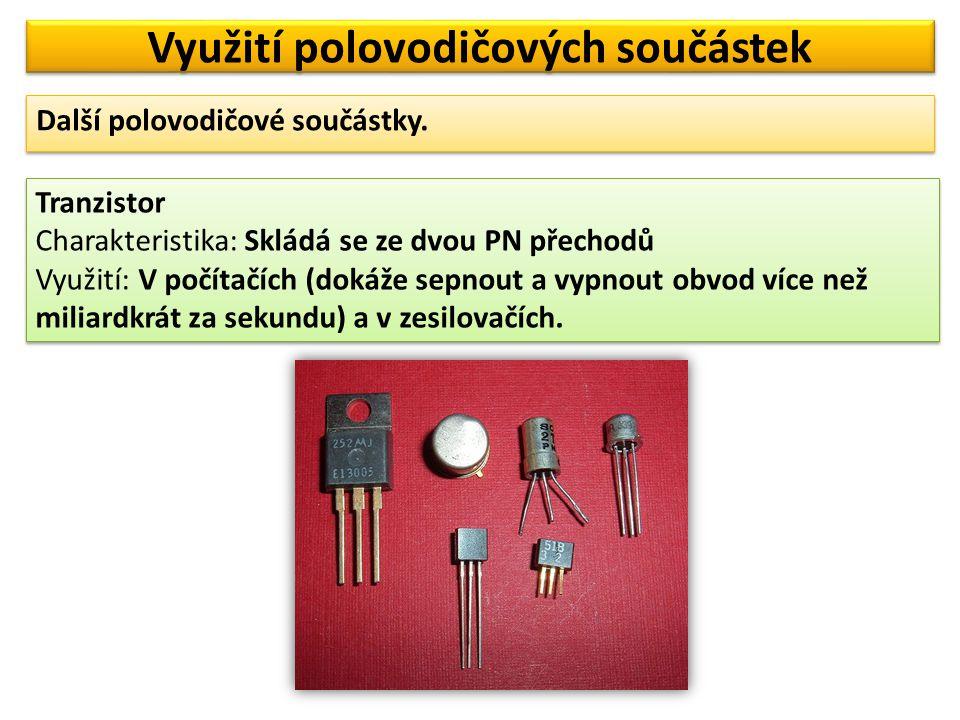 Využití polovodičových součástek Tranzistor Charakteristika: Skládá se ze dvou PN přechodů Využití: V počítačích (dokáže sepnout a vypnout obvod více