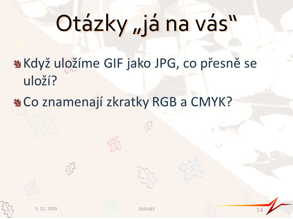 """Otázky """"já na vás"""" Když uložíme GIF jako JPG, co přesně se uloží? Co znamenají zkratky RGB a CMYK? 3. 12. 2009 3MA481 14"""