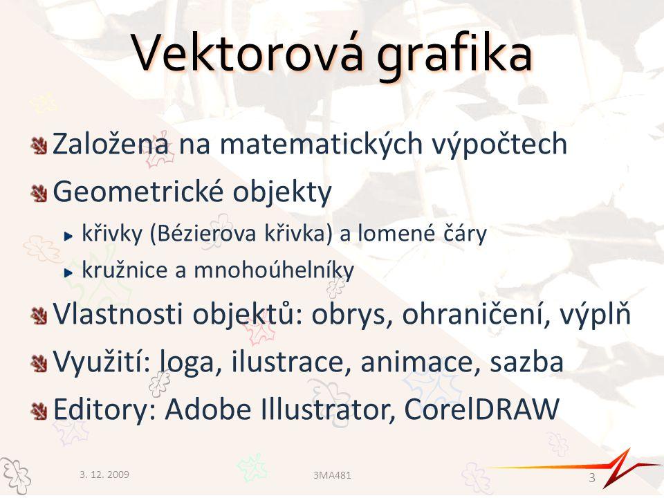 Vektorová grafika Založena na matematických výpočtech Geometrické objekty křivky (Bézierova křivka) a lomené čáry kružnice a mnohoúhelníky Vlastnosti objektů: obrys, ohraničení, výplň Využití: loga, ilustrace, animace, sazba Editory: Adobe Illustrator, CorelDRAW 3.