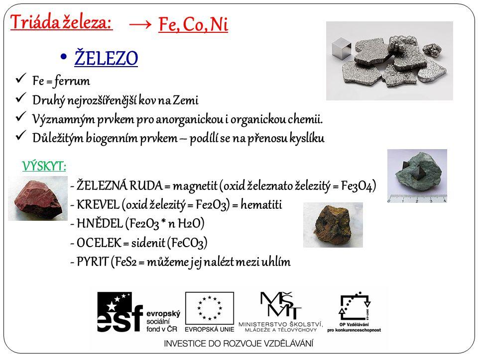 Triáda železa: → Fe, Co, Ni ŽELEZO Ferromagnetický kov s malou odolností proti korozi – rez Fe2O3 Patří mezi přechodné prvky s valenčními elektrony v d – orbitalu Preferuje následující oxidační čísla: Fe 2+, Fe3+, Fe 4+ - velmi nestálé sloučeniny Fe 6+ - velmi silná oxidační činidla, která jsou nestabilní – nevyužívají se Elementární železo nestálé a reaktivní Snadno se rozpouští v minerálních kyselinách