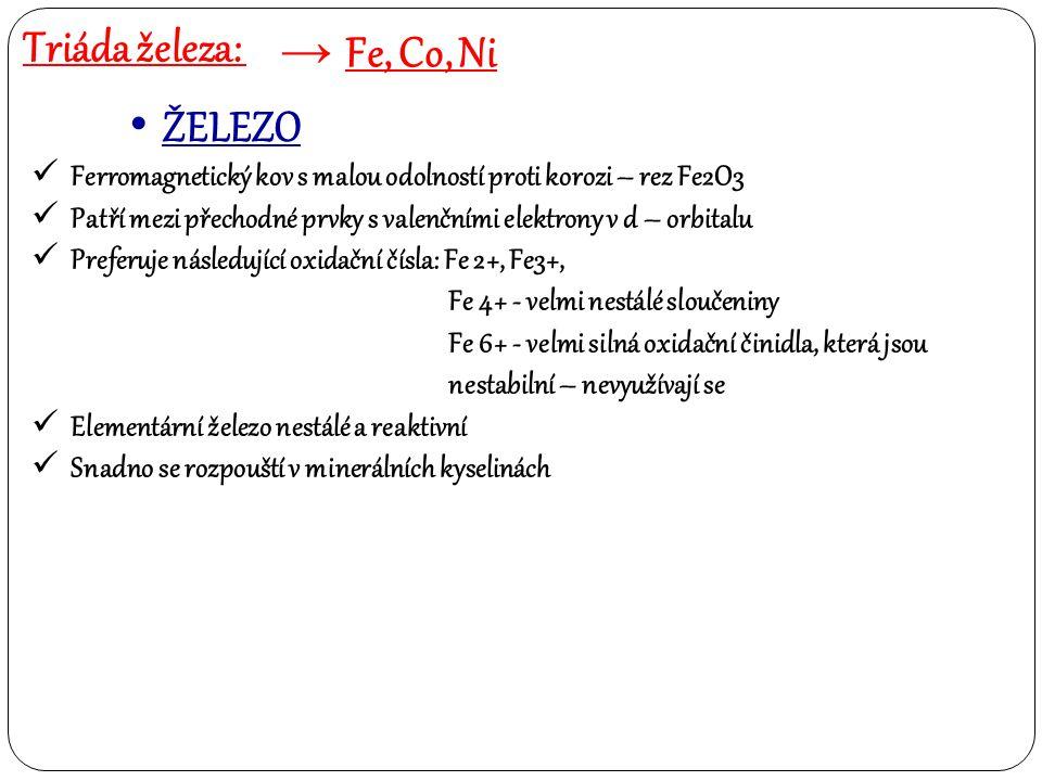 Triáda železa: → Fe, Co, Ni ŽELEZO = průmyslová výroba Surové železo se vyrábí ve vysoké peci A to redukcí svých oxidů koksem nebo oxidem uhelnatým Ve vysoké peci probíhá několik dějů: - v dolní části pece se spaluje koks na oxid uhličitý díky vhánění předehřátého vzduchu: C + O2  CO2 - touto exotermickou reakcí se pec v tavící zóně vyhřívá na teplotu okolo 2 000 °C, následuje roztavení surového železa a tvorba strusky - Struska je vrstva lehkých oxidů a silikátů – chrání taveninu před zpětnou oxidací