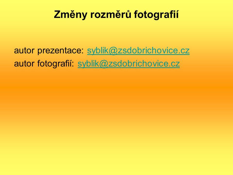 Změny rozměrů fotografií autor prezentace: syblik@zsdobrichovice.czsyblik@zsdobrichovice.cz autor fotografií: syblik@zsdobrichovice.czsyblik@zsdobrichovice.cz