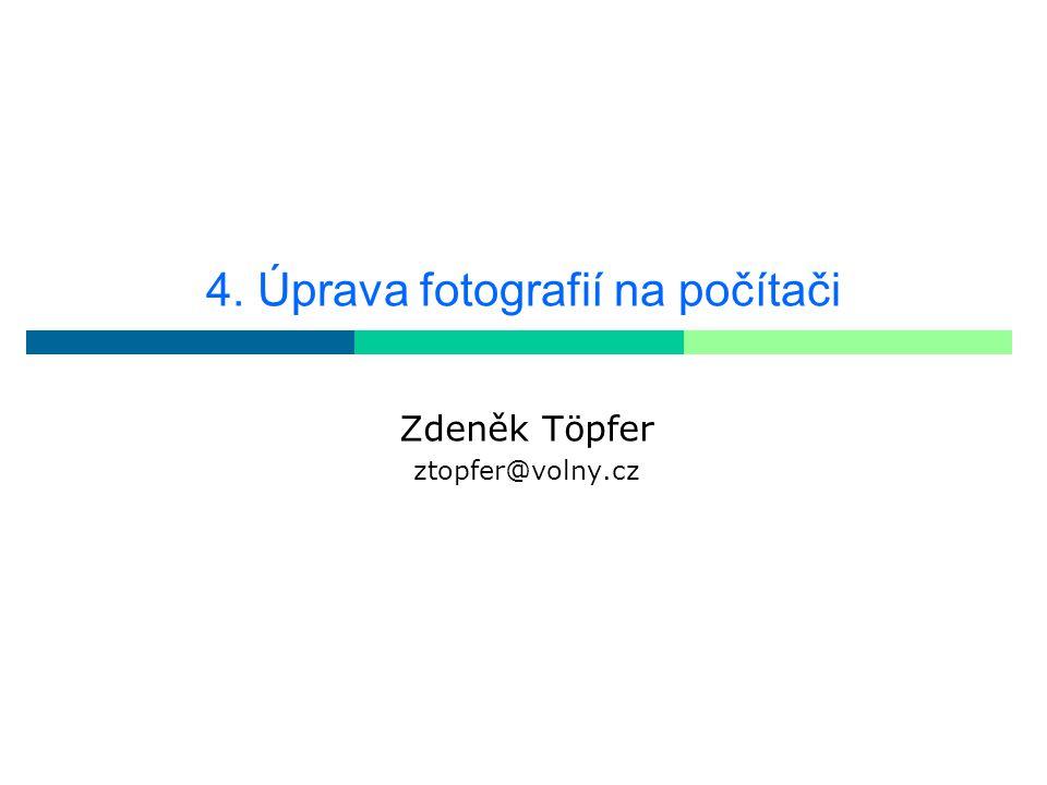 4. Úprava fotografií na počítači Zdeněk Töpfer ztopfer@volny.cz