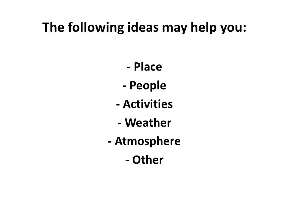 The following ideas may help you: - Place - People - Activities - Weather - Atmosphere - Other