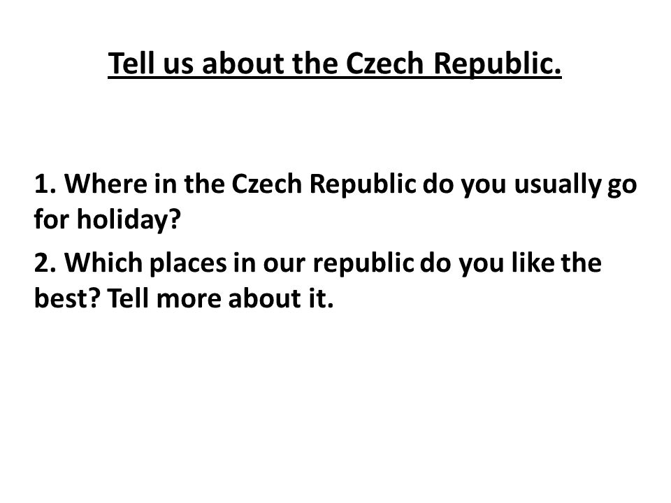 Tell us about the Czech Republic. 1. Where in the Czech Republic do you usually go for holiday? 2. Which places in our republic do you like the best?