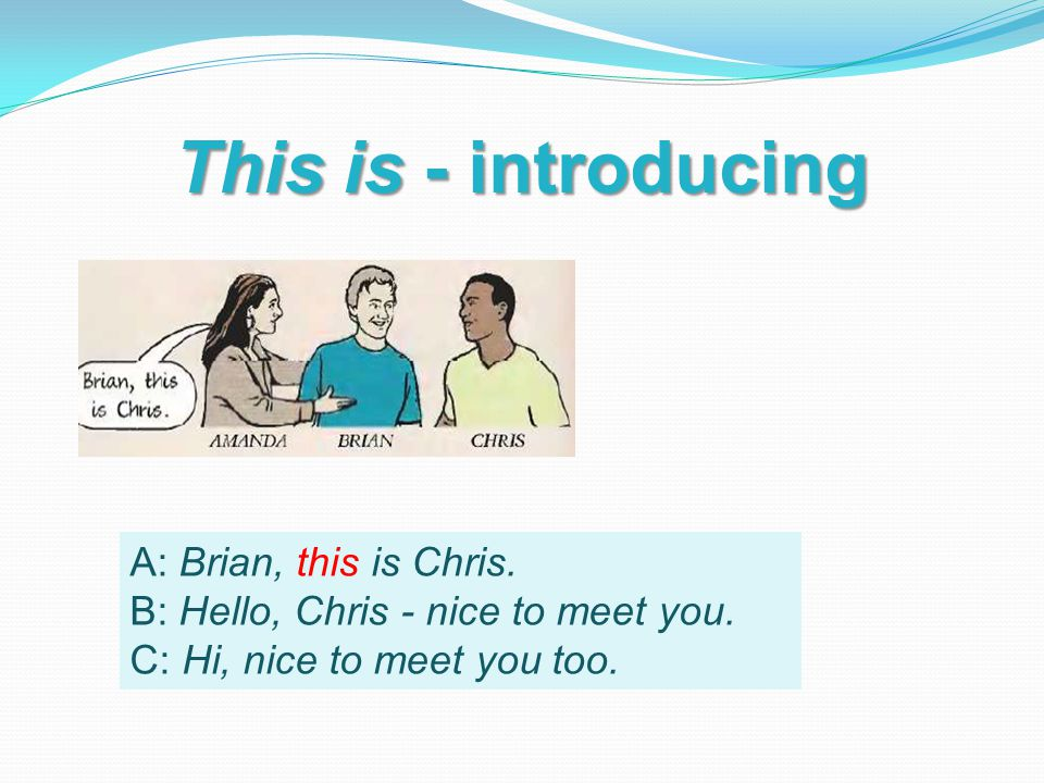 This is - introducing A: Brian, this is Chris. B: Hello, Chris - nice to meet you.