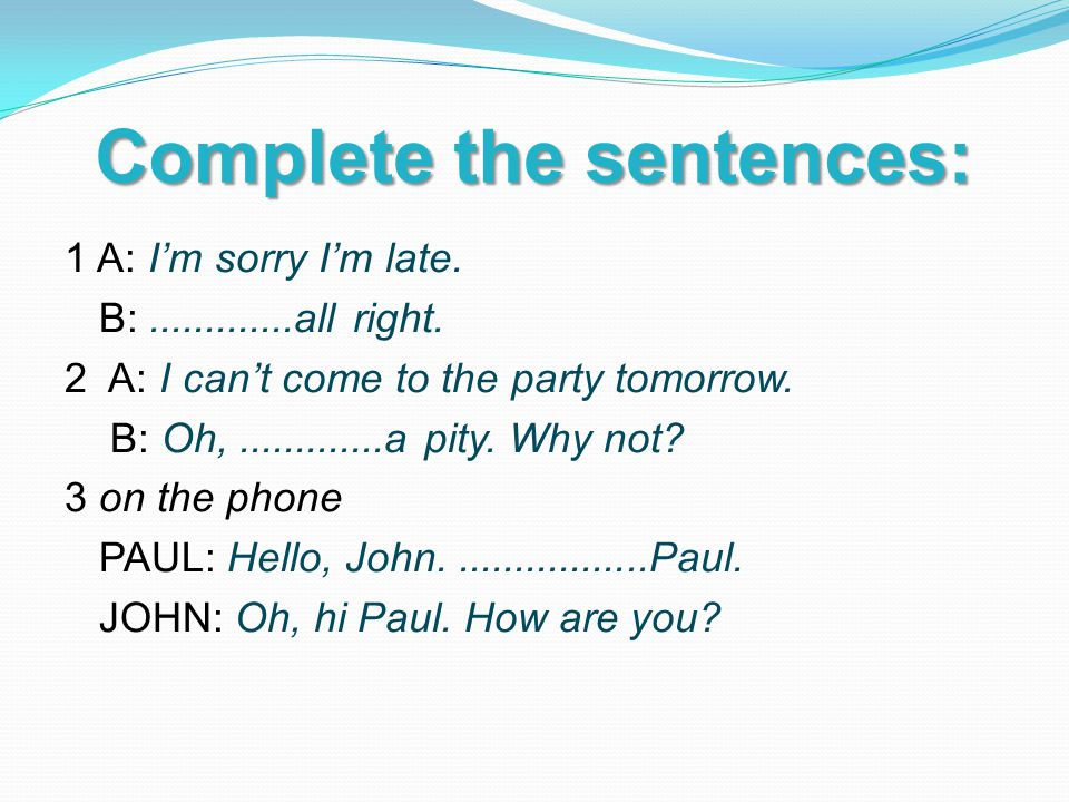 Complete the sentences: 1 A: I'm sorry I'm late. B: all right.