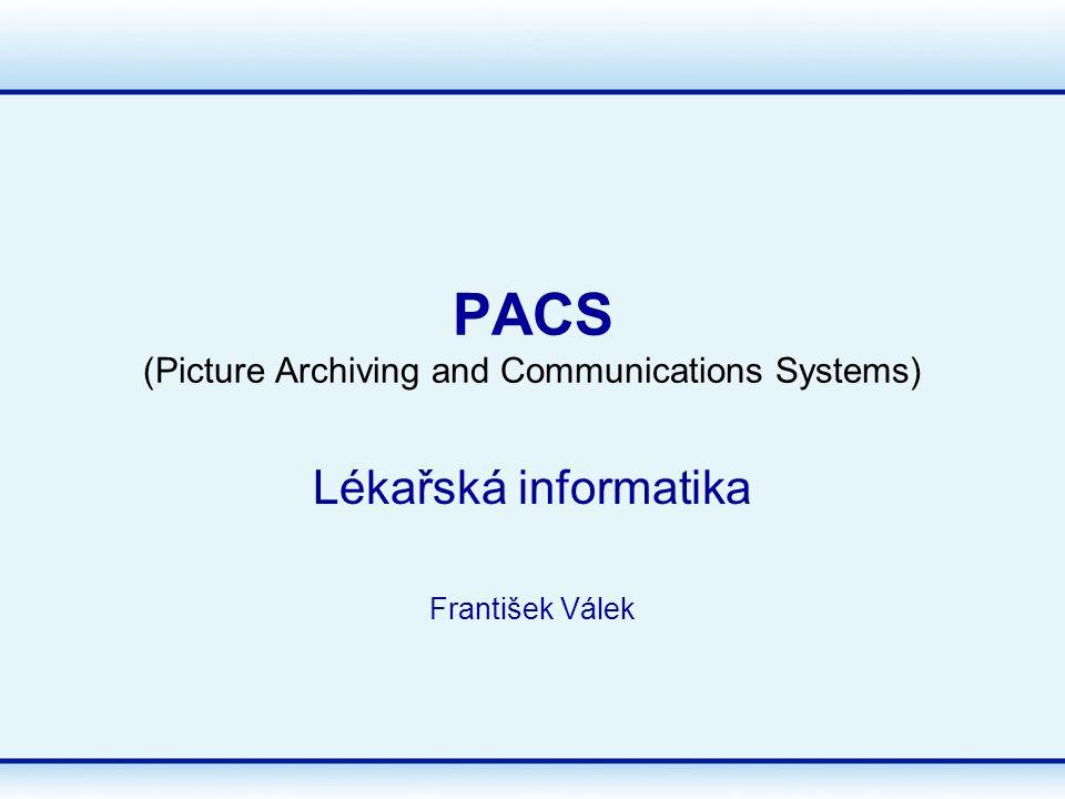 PACS (Picture Archiving and Communications Systems) Lékařská informatika František Válek