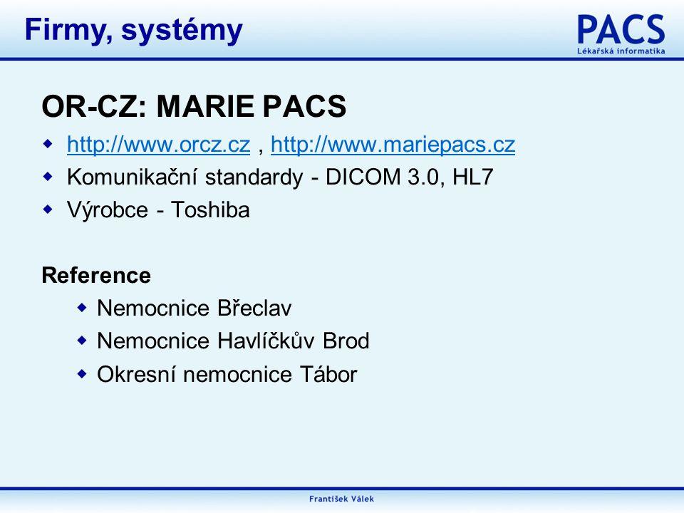 OR-CZ: MARIE PACS  http://www.orcz.cz, http://www.mariepacs.cz http://www.orcz.czhttp://www.mariepacs.cz  Komunikační standardy - DICOM 3.0, HL7  Výrobce - Toshiba Reference  Nemocnice Břeclav  Nemocnice Havlíčkův Brod  Okresní nemocnice Tábor Firmy, systémy