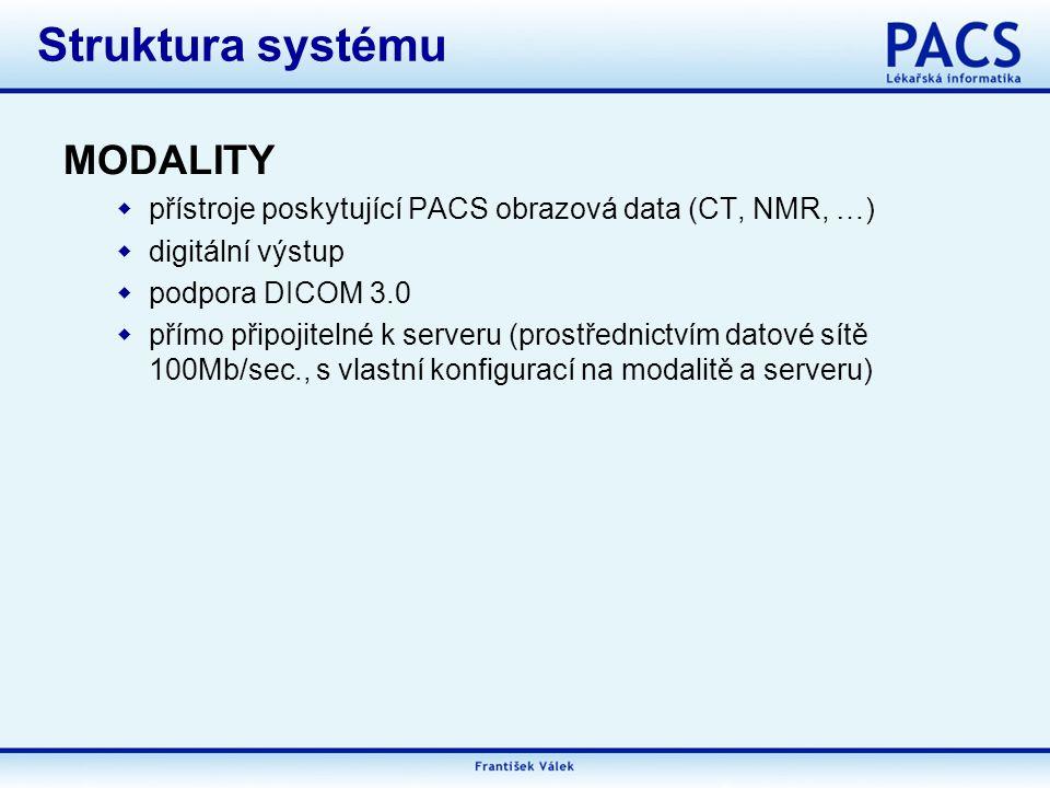 MODALITY  přístroje poskytující PACS obrazová data (CT, NMR, …)  digitální výstup  podpora DICOM 3.0  přímo připojitelné k serveru (prostřednictvím datové sítě 100Mb/sec., s vlastní konfigurací na modalitě a serveru) Struktura systému