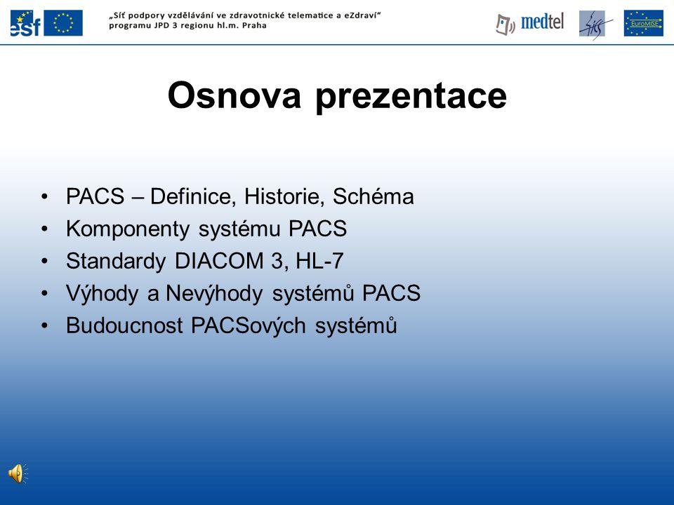 Osnova prezentace PACS – Definice, Historie, Schéma Komponenty systému PACS Standardy DIACOM 3, HL-7 Výhody a Nevýhody systémů PACS Budoucnost PACSový
