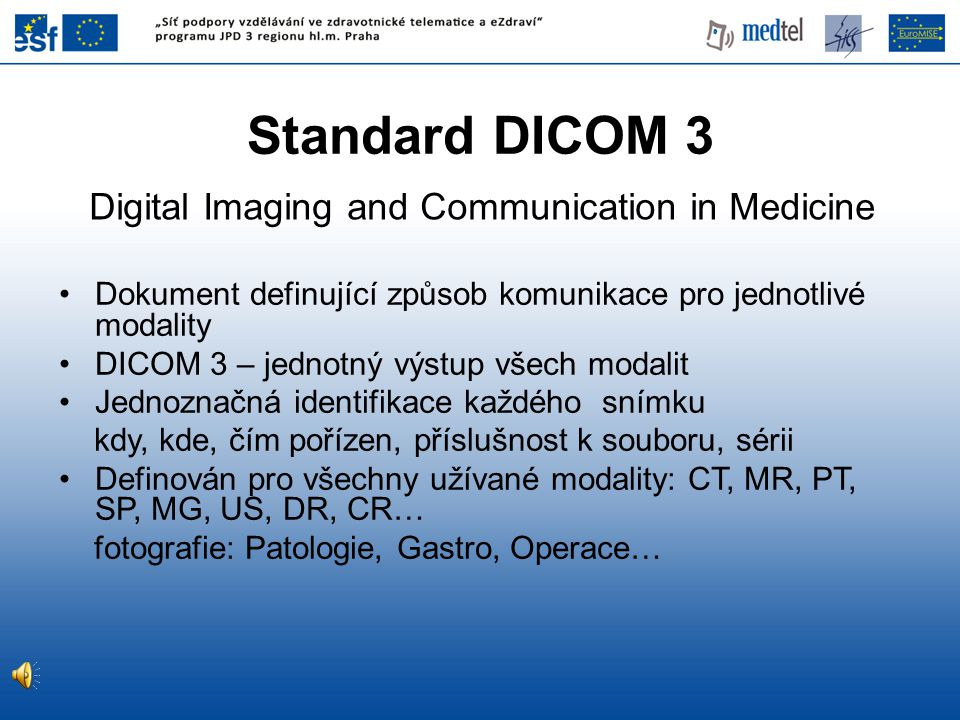 Dokument definující způsob komunikace pro jednotlivé modality DICOM 3 – jednotný výstup všech modalit Jednoznačná identifikace každého snímku kdy, kde