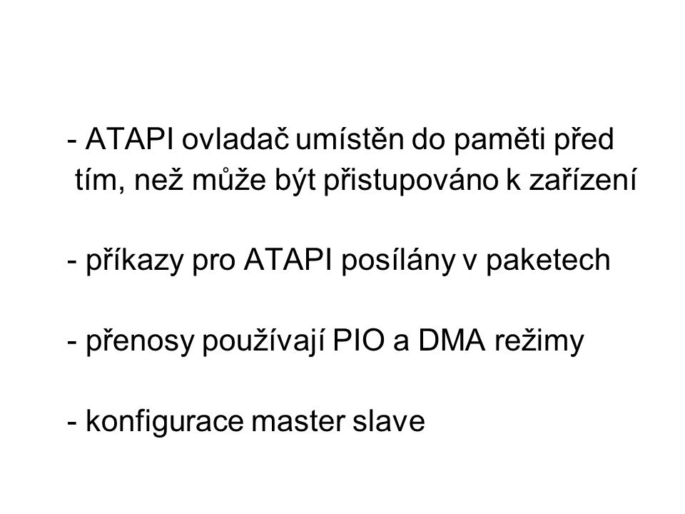 - ATAPI ovladač umístěn do paměti před tím, než může být přistupováno k zařízení - příkazy pro ATAPI posílány v paketech - přenosy používají PIO a DMA režimy - konfigurace master slave