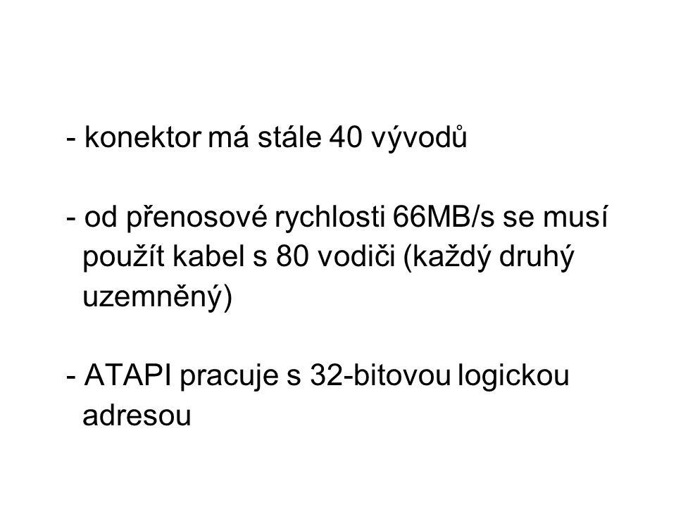 - konektor má stále 40 vývodů - od přenosové rychlosti 66MB/s se musí použít kabel s 80 vodiči (každý druhý uzemněný) - ATAPI pracuje s 32-bitovou logickou adresou