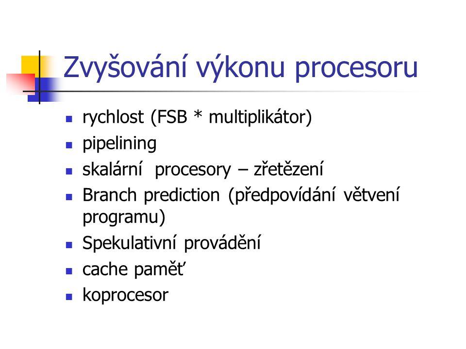 Zvyšování výkonu procesoru rychlost (FSB * multiplikátor) pipelining skalární procesory – zřetězení Branch prediction (předpovídání větvení programu) Spekulativní provádění cache paměť koprocesor