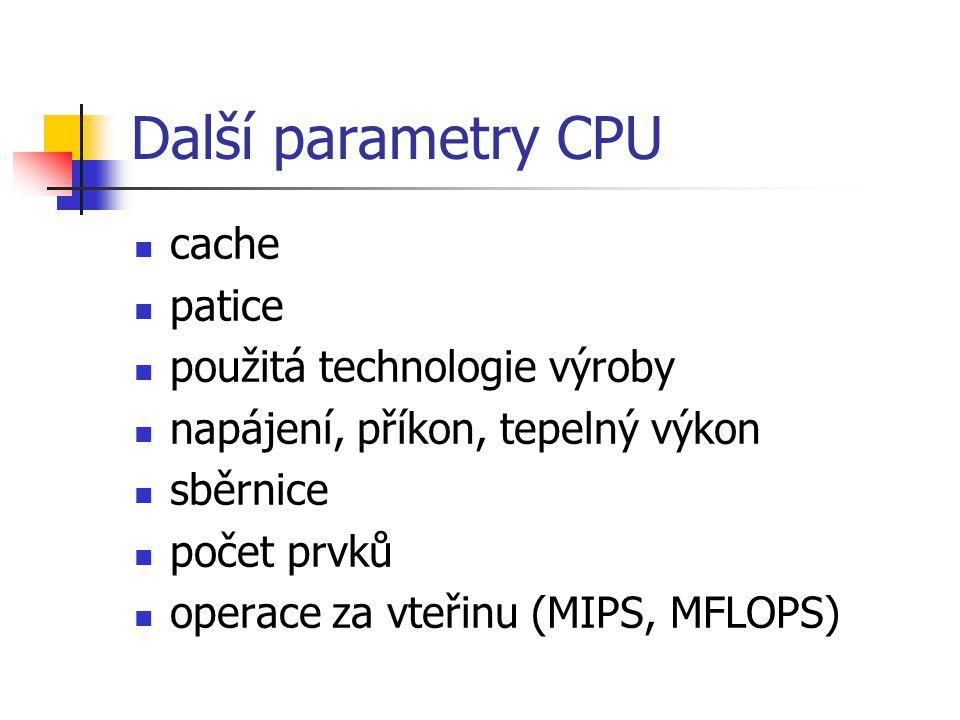Další parametry CPU cache patice použitá technologie výroby napájení, příkon, tepelný výkon sběrnice počet prvků operace za vteřinu (MIPS, MFLOPS)