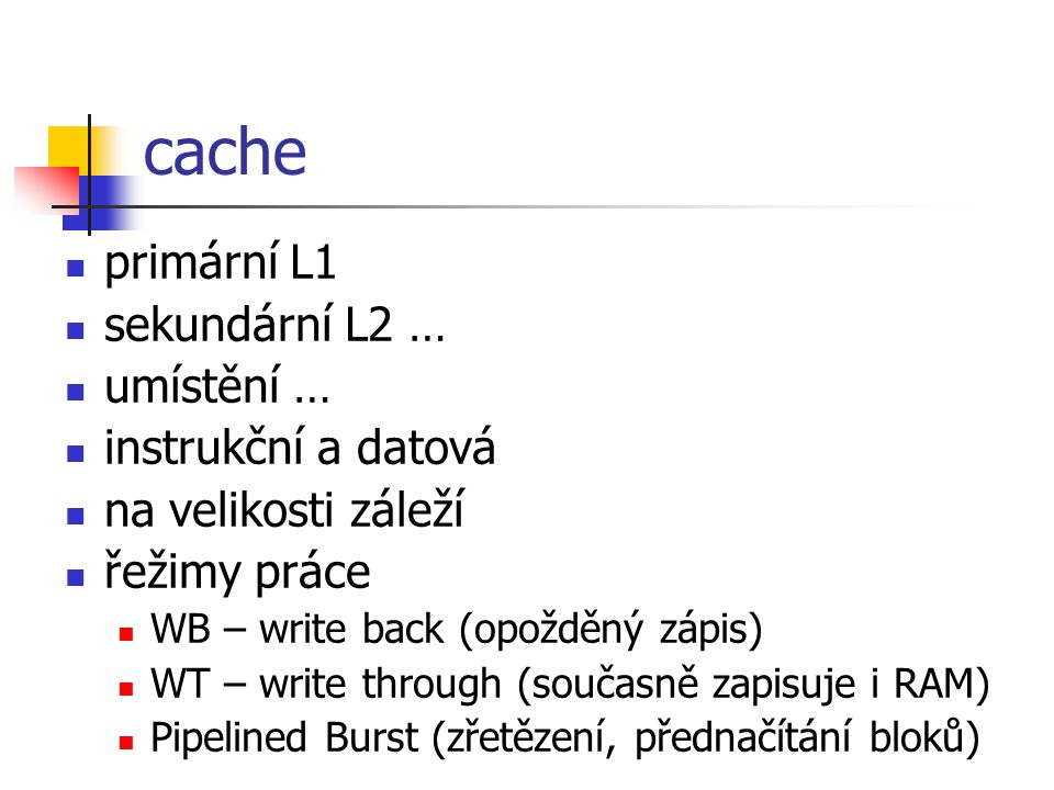 cache primární L1 sekundární L2 … umístění … instrukční a datová na velikosti záleží řežimy práce WB – write back (opožděný zápis) WT – write through (současně zapisuje i RAM) Pipelined Burst (zřetězení, přednačítání bloků)