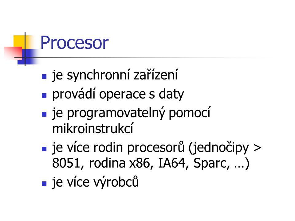 Procesor je synchronní zařízení provádí operace s daty je programovatelný pomocí mikroinstrukcí je více rodin procesorů (jednočipy > 8051, rodina x86, IA64, Sparc, …) je více výrobců