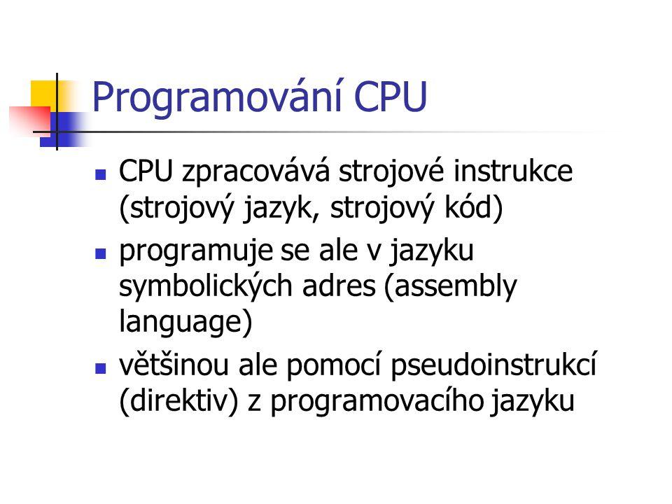 Programování CPU CPU zpracovává strojové instrukce (strojový jazyk, strojový kód) programuje se ale v jazyku symbolických adres (assembly language) většinou ale pomocí pseudoinstrukcí (direktiv) z programovacího jazyku